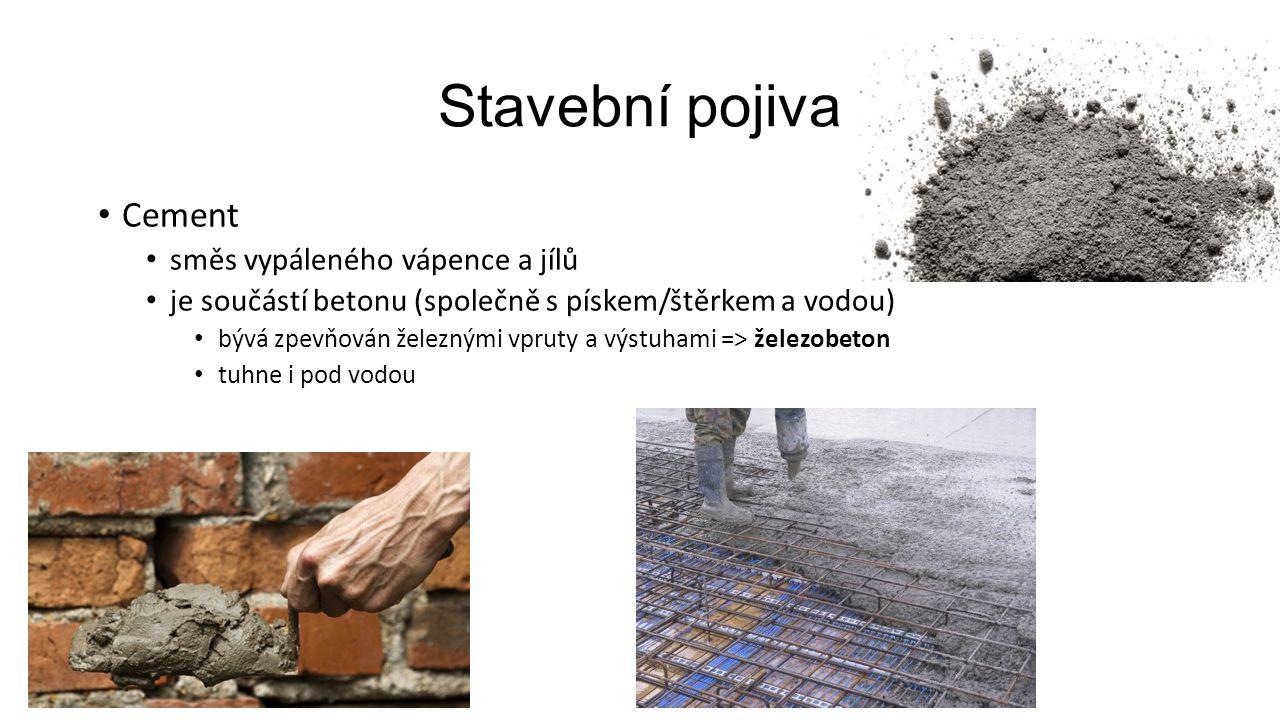 Stavební pojiva Cement směs vypáleného vápence a jílů je součástí betonu (společně s pískem/štěrkem a vodou) bývá zpevňován železnými vpruty a výstuhami => železobeton tuhne i pod vodou