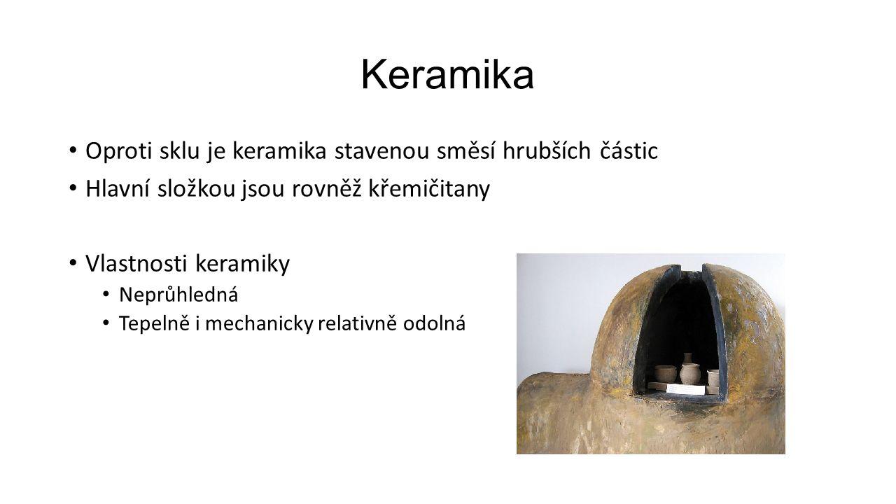 Keramika Výroba Suroviny Hlíny (hrnčířské, kaolinové,…) Písek, živec,… Glazura 1.Drcení písku a živce, směs je smíchána s hlínou a vodou 2.Vytvarování výrobky 3.Vypálení v keramické peci (asi 900°C) 4.Potření glazurou a další vypálení (1400 – 1500°C) Vzniká pevná, hladká a velmi odolná vrstva glazury na povrchu