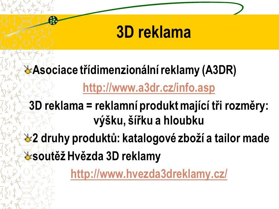 3D reklama Asociace třídimenzionální reklamy (A3DR) http://www.a3dr.cz/info.asp 3D reklama = reklamní produkt mající tři rozměry: výšku, šířku a hloubku 2 druhy produktů: katalogové zboží a tailor made soutěž Hvězda 3D reklamy http://www.hvezda3dreklamy.cz/