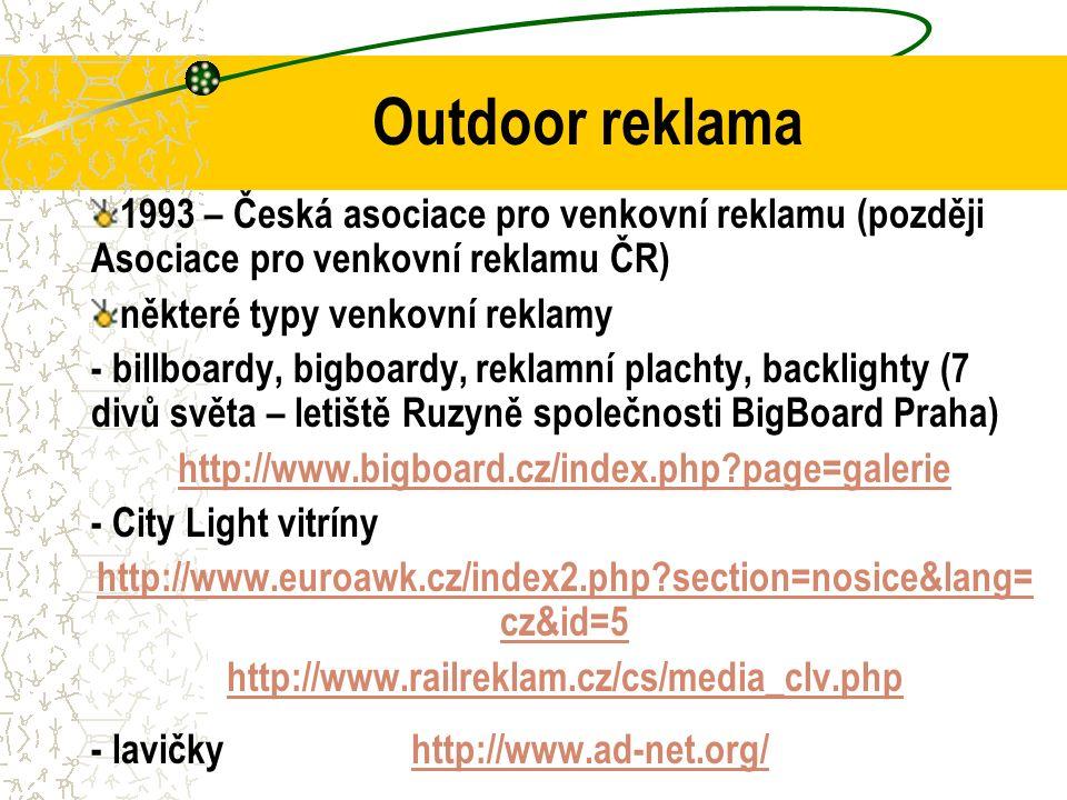 Outdoor reklama 1993 – Česká asociace pro venkovní reklamu (později Asociace pro venkovní reklamu ČR) některé typy venkovní reklamy - billboardy, bigboardy, reklamní plachty, backlighty (7 divů světa – letiště Ruzyně společnosti BigBoard Praha) http://www.bigboard.cz/index.php page=galerie - City Light vitríny http://www.euroawk.cz/index2.php section=nosice&lang= cz&id=5 http://www.railreklam.cz/cs/media_clv.php - lavičky http://www.ad-net.org/http://www.ad-net.org/