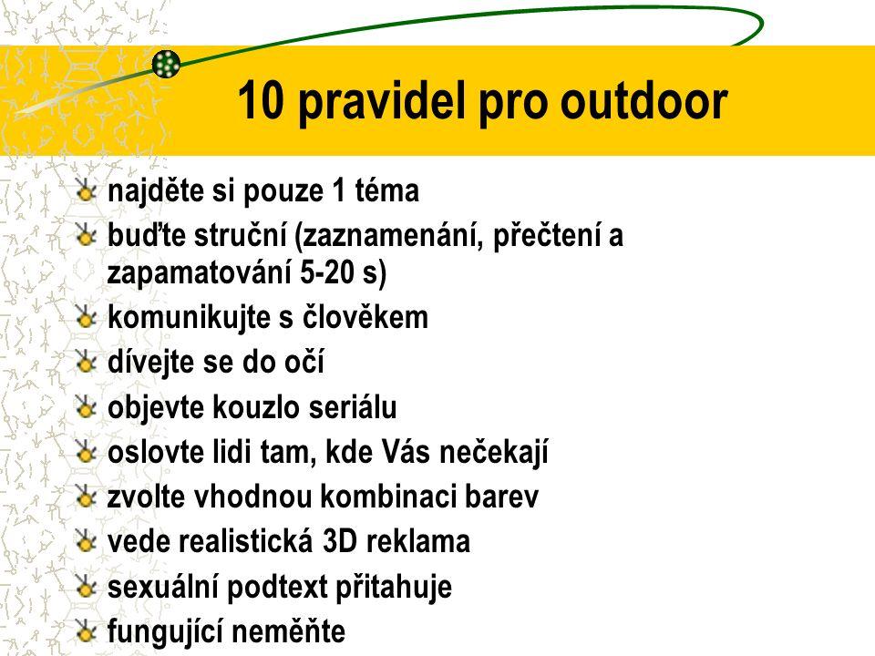 10 pravidel pro outdoor najděte si pouze 1 téma buďte struční (zaznamenání, přečtení a zapamatování 5-20 s) komunikujte s člověkem dívejte se do očí objevte kouzlo seriálu oslovte lidi tam, kde Vás nečekají zvolte vhodnou kombinaci barev vede realistická 3D reklama sexuální podtext přitahuje fungující neměňte