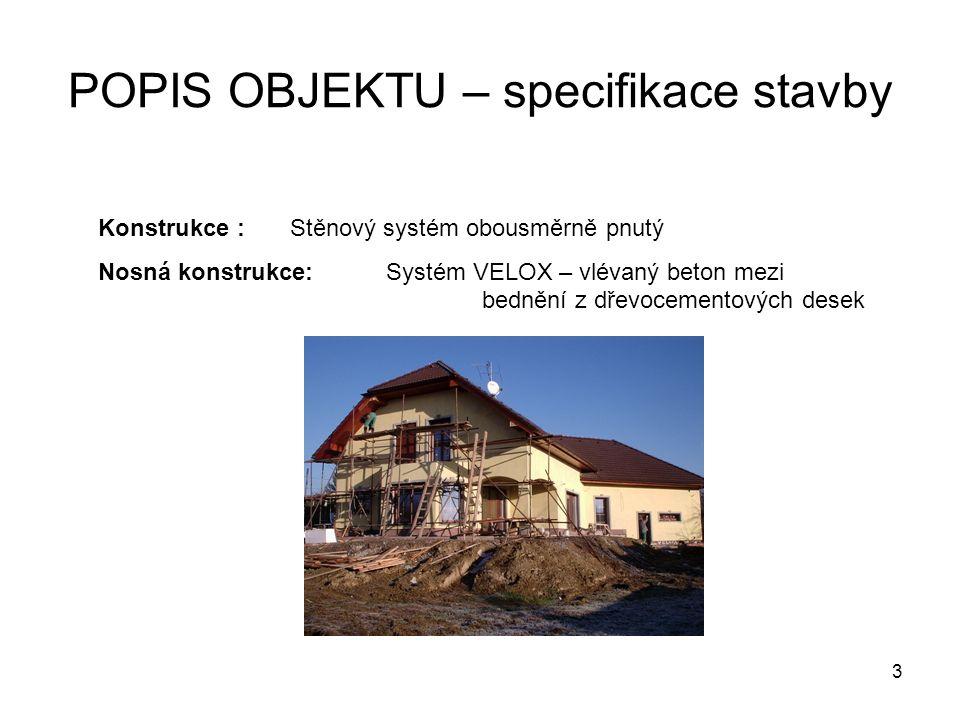 3 POPIS OBJEKTU – specifikace stavby Konstrukce :Stěnový systém obousměrně pnutý Nosná konstrukce:Systém VELOX – vlévaný beton mezi bednění z dřevocementových desek
