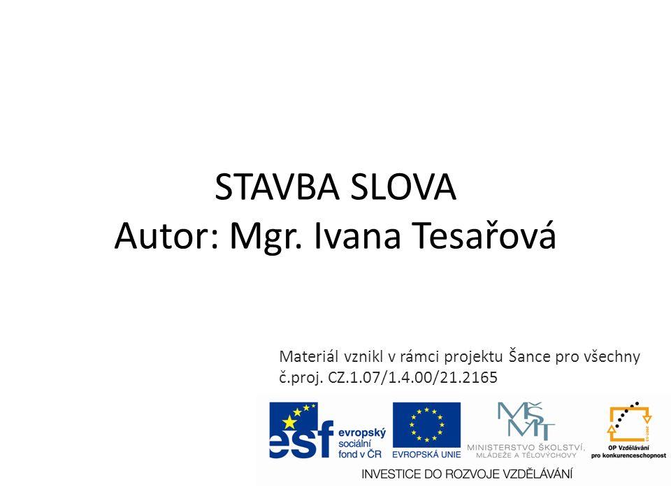 STAVBA SLOVA Autor: Mgr. Ivana Tesařová Materiál vznikl v rámci projektu Šance pro všechny č.proj.