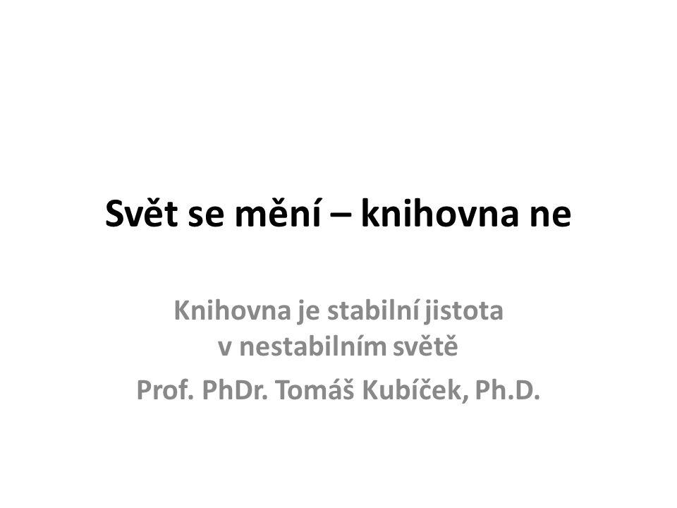 Svět se mění – knihovna ne Knihovna je stabilní jistota v nestabilním světě Prof.