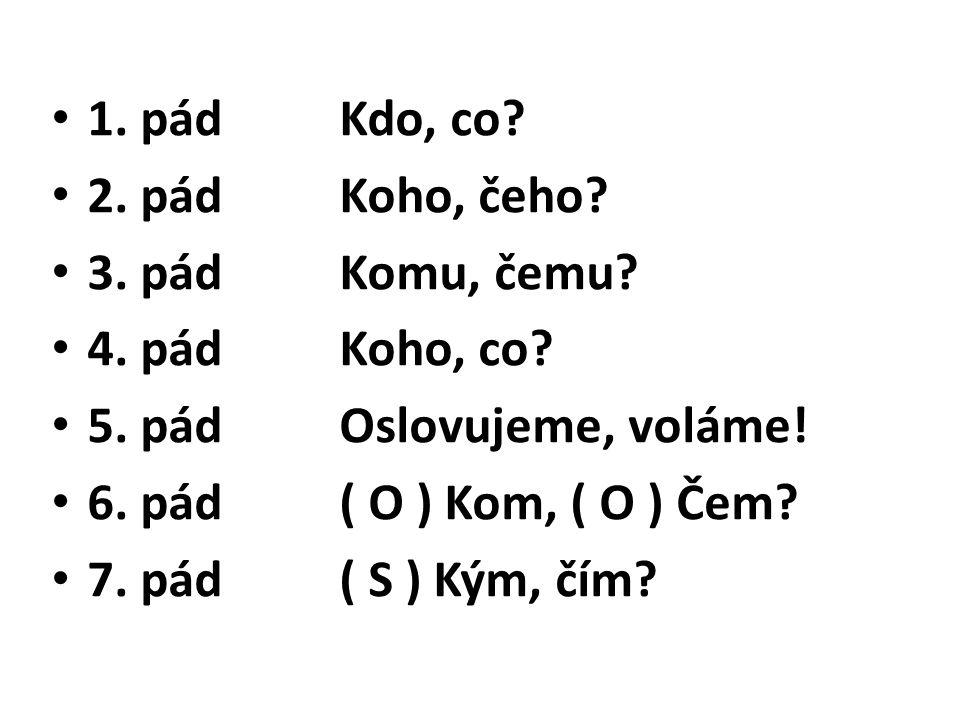 1. pádKdo, co? 2. pádKoho, čeho? 3. pádKomu, čemu? 4. pádKoho, co? 5. pádOslovujeme, voláme! 6. pád( O ) Kom, ( O ) Čem? 7. pád( S ) Kým, čím?
