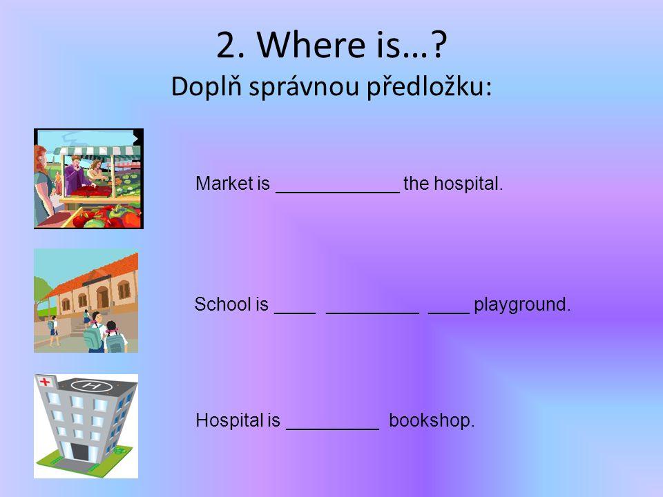 2. Where is…. Doplň správnou předložku: Market is ____________ the hospital.