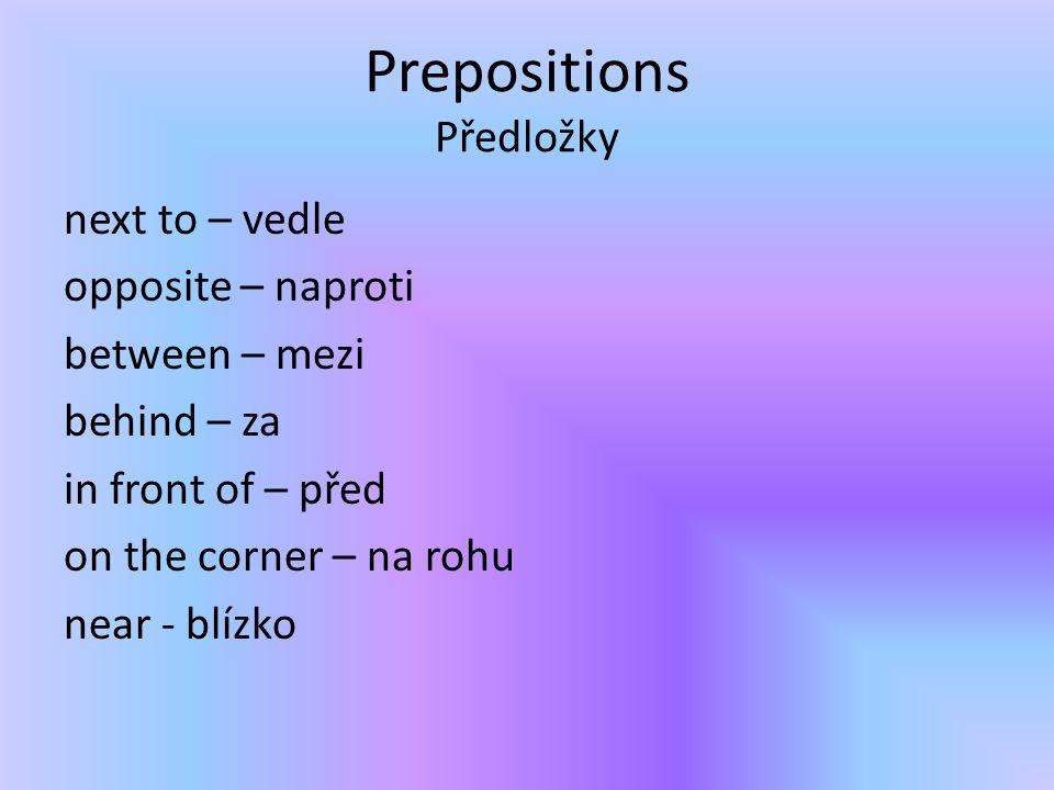 Prepositions Předložky next to – vedle opposite – naproti between – mezi behind – za in front of – před on the corner – na rohu near - blízko