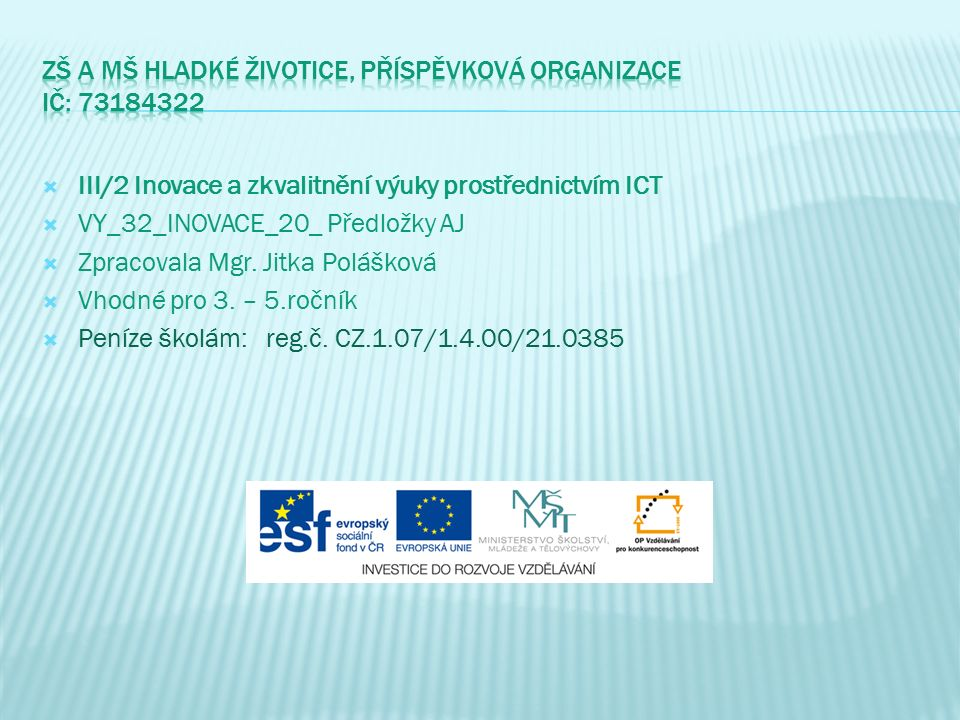  III/2 Inovace a zkvalitnění výuky prostřednictvím ICT  VY_32_INOVACE_20_ Předložky AJ  Zpracovala Mgr.