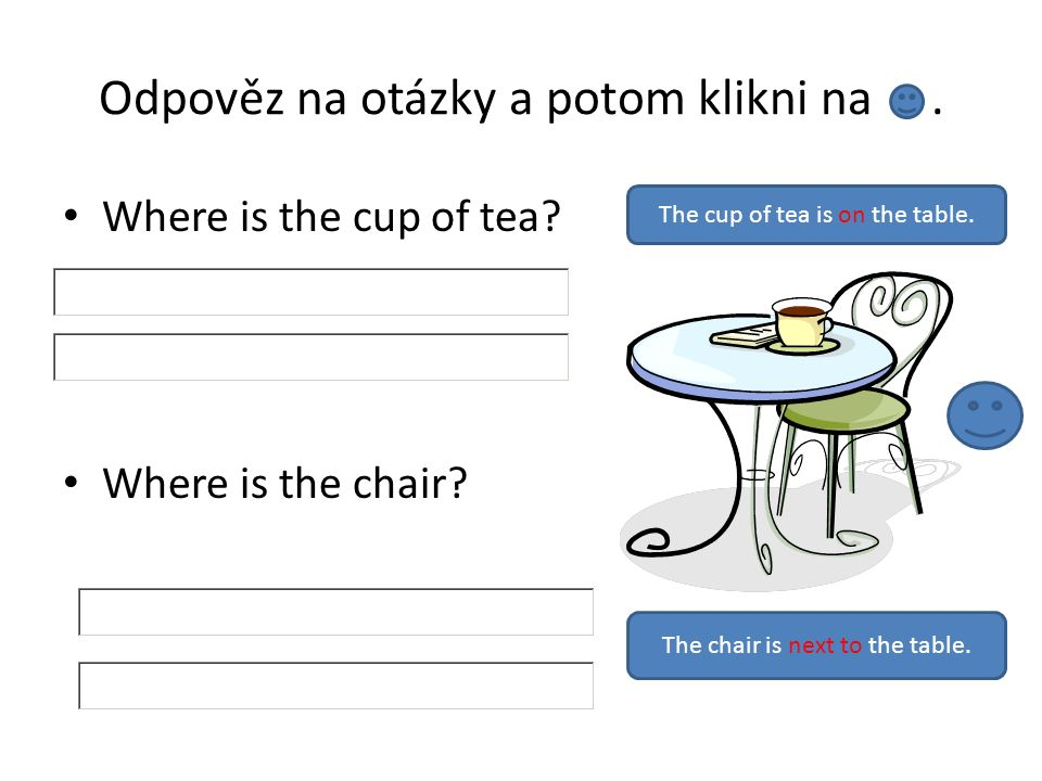 Odpověz na otázky a potom klikni na. Where is the cup of tea? Where is the chair? The cup of tea is on the table. The chair is next to the table.