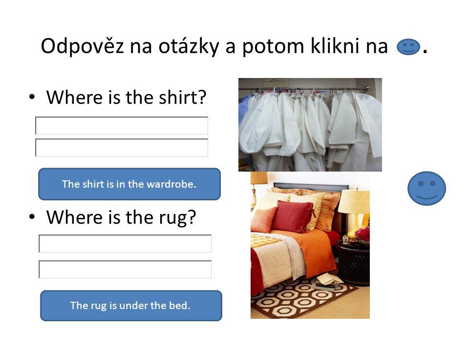 Odpověz na otázky a potom klikni na. Where is the shirt? Where is the rug? The shirt is in the wardrobe. The rug is under the bed.