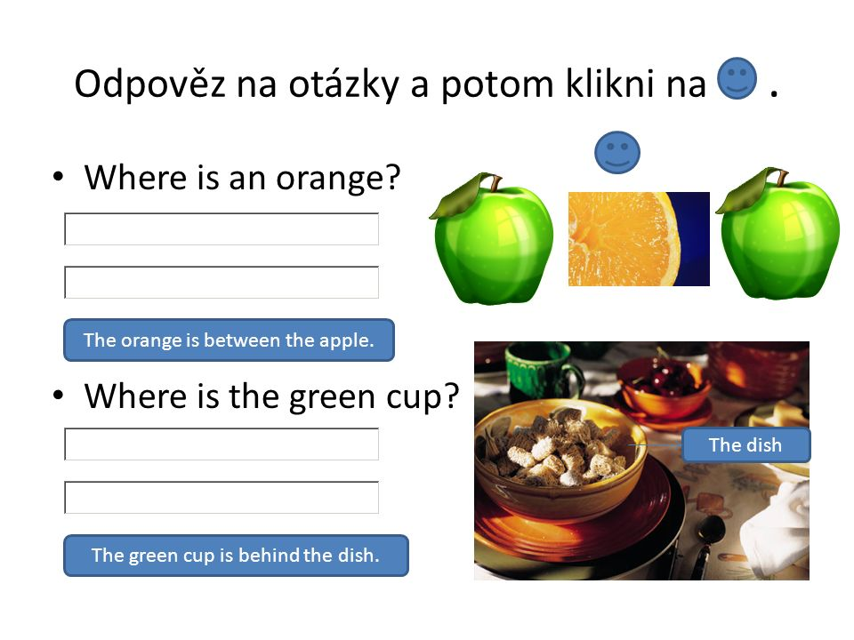 Odpověz na otázky a potom klikni na. Where is an orange? Where is the green cup? The orange is between the apple. The green cup is behind the dish. Th