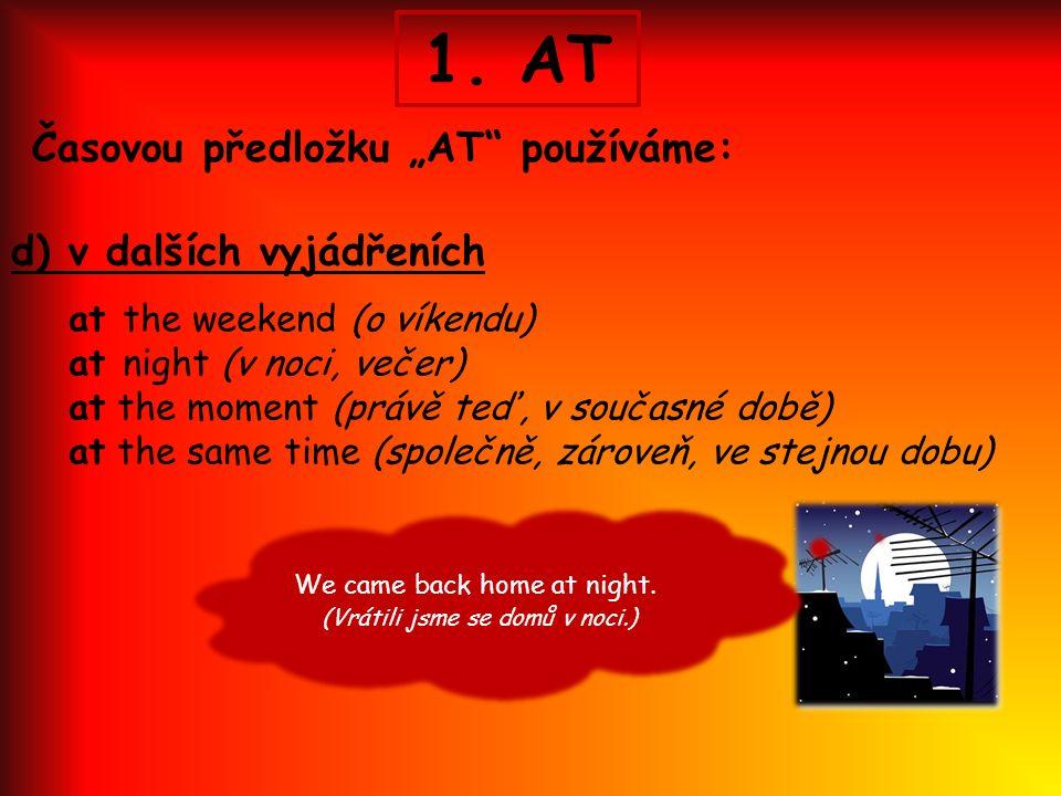 """1. AT Časovou předložku """"AT"""" používáme: d) v dalších vyjádřeních at the weekend (o víkendu) at night (v noci, večer) at the moment (právě teď, v souča"""