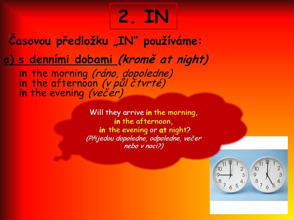 """2. IN Časovou předložku """"IN"""" používáme: a) s denními dobami (kromě at night) in the morning (ráno, dopoledne) in the afternoon (v půl čtvrté) in the e"""