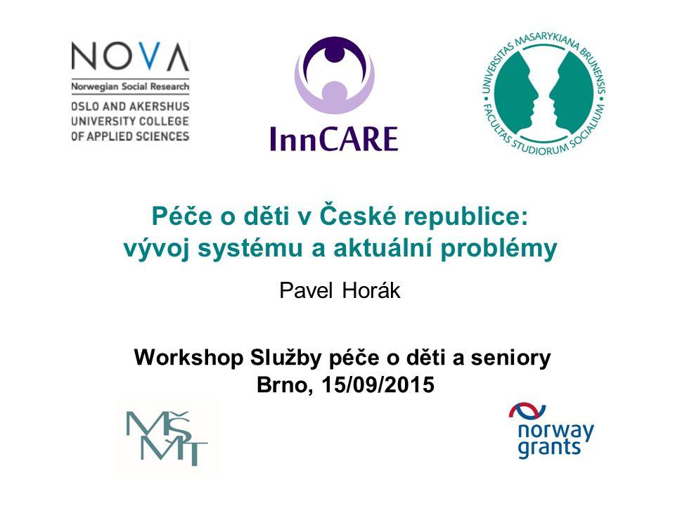 Workshop Služby péče o děti a seniory Brno, 15/09/2015 Péče o děti v České republice: vývoj systému a aktuální problémy Pavel Horák