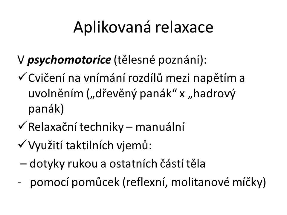 """Aplikovaná relaxace V psychomotorice (tělesné poznání): Cvičení na vnímání rozdílů mezi napětím a uvolněním (""""dřevěný panák x """"hadrový panák) Relaxační techniky – manuální Využití taktilních vjemů: – dotyky rukou a ostatních částí těla - pomocí pomůcek (reflexní, molitanové míčky)"""