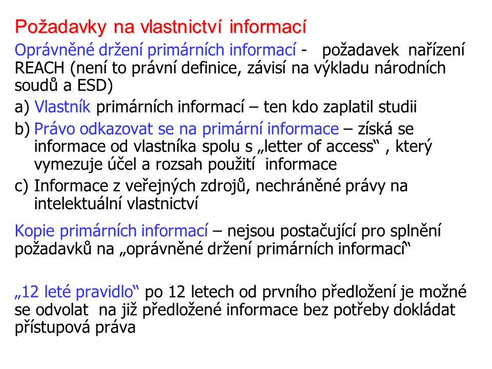 """Požadavky na vlastnictví informací Oprávněné držení primárních informací - požadavek nařízení REACH (není to právní definice, závisí na výkladu národních soudů a ESD) a) Vlastník primárních informací – ten kdo zaplatil studii b)Právo odkazovat se na primární informace – získá se informace od vlastníka spolu s """"letter of access , který vymezuje účel a rozsah použití informace c)Informace z veřejných zdrojů, nechráněné právy na intelektuální vlastnictví Kopie primárních informací – nejsou postačující pro splnění požadavků na """"oprávněné držení primárních informací """"12 leté pravidlo po 12 letech od prvního předložení je možné se odvolat na již předložené informace bez potřeby dokládat přístupová práva"""