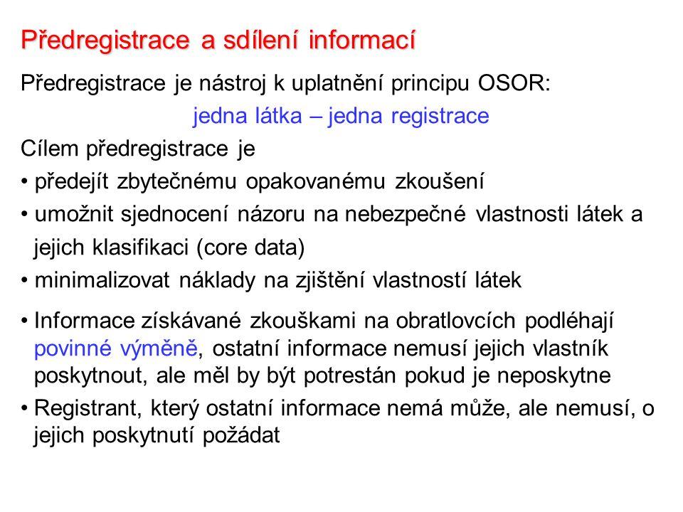 Předregistrace a sdílení informací Předregistrace je nástroj k uplatnění principu OSOR: jedna látka – jedna registrace Cílem předregistrace je předejít zbytečnému opakovanému zkoušení umožnit sjednocení názoru na nebezpečné vlastnosti látek a jejich klasifikaci (core data) minimalizovat náklady na zjištění vlastností látek Informace získávané zkouškami na obratlovcích podléhají povinné výměně, ostatní informace nemusí jejich vlastník poskytnout, ale měl by být potrestán pokud je neposkytne Registrant, který ostatní informace nemá může, ale nemusí, o jejich poskytnutí požádat