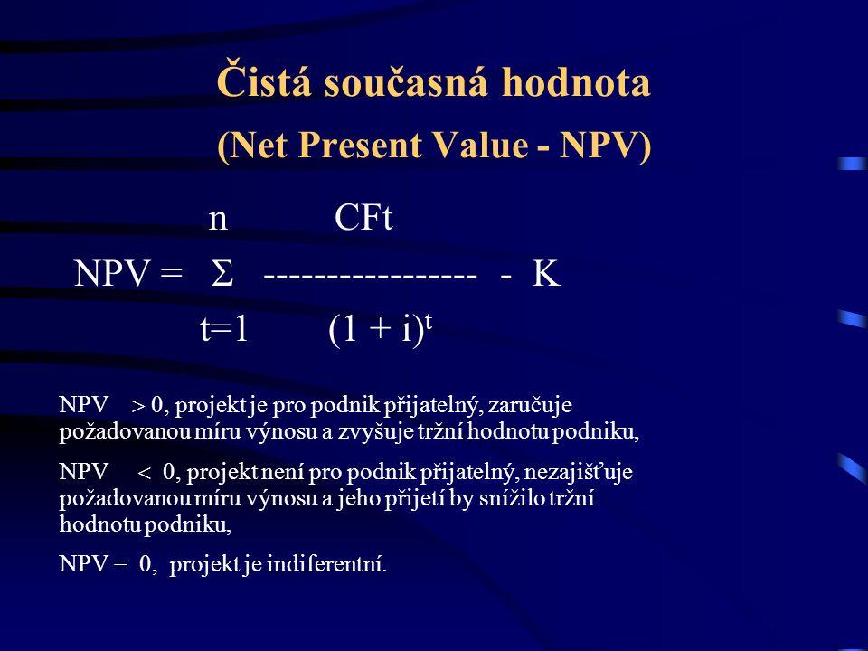 Čistá současná hodnota (Net Present Value - NPV) n CFt NPV =  ----------------- - K t=1 (1 + i) t NPV  0, projekt je pro podnik přijatelný, zaručuje požadovanou míru výnosu a zvyšuje tržní hodnotu podniku, NPV  0, projekt není pro podnik přijatelný, nezajišťuje požadovanou míru výnosu a jeho přijetí by snížilo tržní hodnotu podniku, NPV = 0, projekt je indiferentní.