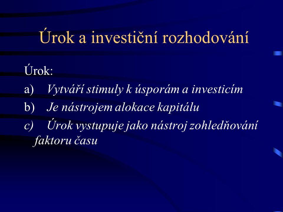 Úrok a investiční rozhodování Úrok: a) Vytváří stimuly k úsporám a investicím b) Je nástrojem alokace kapitálu c) Úrok vystupuje jako nástroj zohledňo