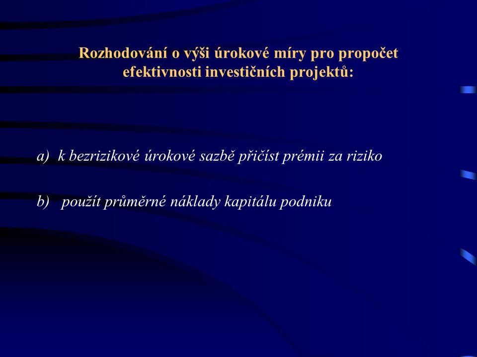 Rozhodování o výši úrokové míry pro propočet efektivnosti investičních projektů: a) k bezrizikové úrokové sazbě přičíst prémii za riziko b) použít prů