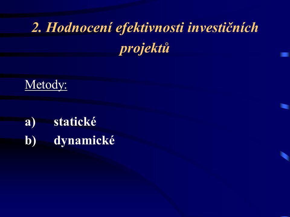 2. Hodnocení efektivnosti investičních projektů Metody: a) statické b) dynamické