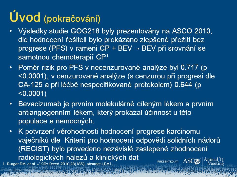 Úvod (pokračování) Výsledky studie GOG218 byly prezentovány na ASCO 2010, dle hodnocení řešiteli bylo prokázáno zlepšené přežití bez progrese (PFS) v rameni CP + BEV → BEV při srovnání se samotnou chemoterapií CP 1 Poměr rizik pro PFS v necenzurované analýze byl 0.717 (p <0.0001), v cenzurované analýze (s cenzurou při progresi dle CA-125 a při léčbě nespecifikované protokolem) 0.644 (p <0.0001) Bevacizumab je prvním molekulárně cíleným lékem a prvním antiangiogenním lékem, který prokázal účinnost u této populace e nemocných.