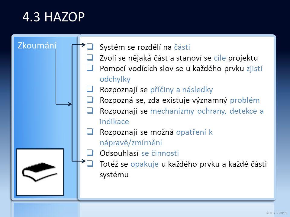 © IHAS 2011 4.3 HAZOP  Systém se rozdělí na části  Zvolí se nějaká část a stanoví se cíle projektu  Pomocí vodících slov se u každého prvku zjistí odchylky  Rozpoznají se příčiny a následky  Rozpozná se, zda existuje významný problém  Rozpoznají se mechanizmy ochrany, detekce a indikace  Rozpoznají se možná opatření k nápravě/zmírnění  Odsouhlasí se činnosti  Totéž se opakuje u každého prvku a každé části systému Zkoumání