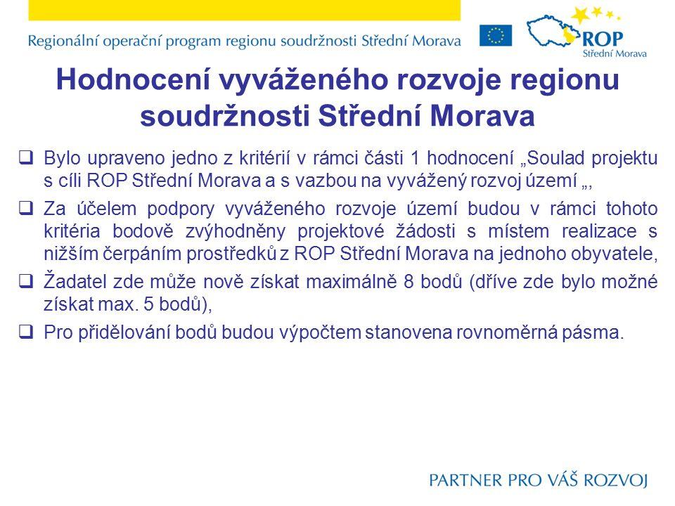 """Hodnocení vyváženého rozvoje regionu soudržnosti Střední Morava  Bylo upraveno jedno z kritérií v rámci části 1 hodnocení """"Soulad projektu s cíli ROP Střední Morava a s vazbou na vyvážený rozvoj území """",  Za účelem podpory vyváženého rozvoje území budou v rámci tohoto kritéria bodově zvýhodněny projektové žádosti s místem realizace s nižším čerpáním prostředků z ROP Střední Morava na jednoho obyvatele,  Žadatel zde může nově získat maximálně 8 bodů (dříve zde bylo možné získat max."""