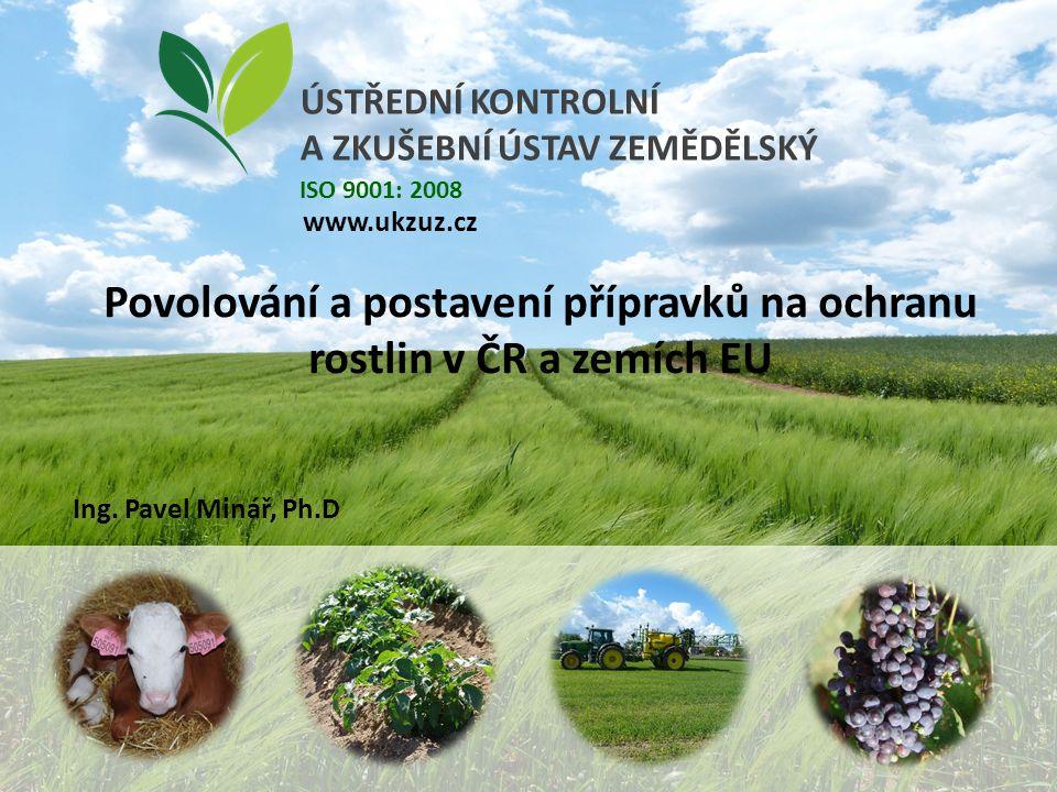 ÚSTŘEDNÍ KONTROLNÍ A ZKUŠEBNÍ ÚSTAV ZEMĚDĚLSKÝ www.ukzuz.cz ISO 9001: 2008 Povolování a postavení přípravků na ochranu rostlin v ČR a zemích EU Ing.