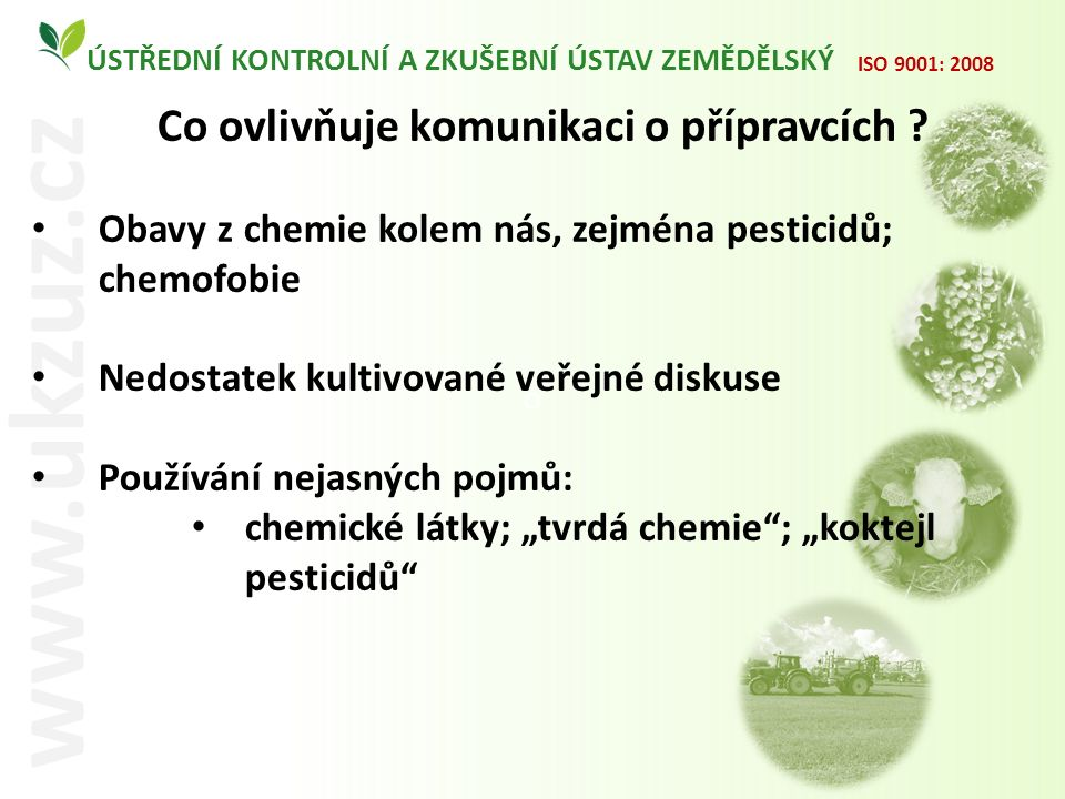 O ÚSTŘEDNÍ KONTROLNÍ A ZKUŠEBNÍ ÚSTAV ZEMĚDĚLSKÝ www.ukzuz.cz ISO 9001: 2008 Co ovlivňuje komunikaci o přípravcích ? Obavy z chemie kolem nás, zejména