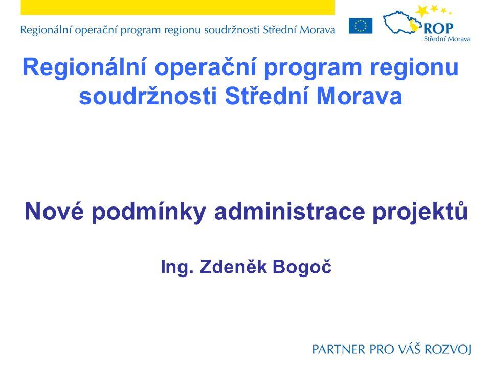 Regionální operační program regionu soudržnosti Střední Morava Nové podmínky administrace projektů Ing. Zdeněk Bogoč
