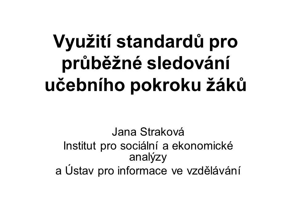 Využití standardů pro průběžné sledování učebního pokroku žáků Jana Straková Institut pro sociální a ekonomické analýzy a Ústav pro informace ve vzděl