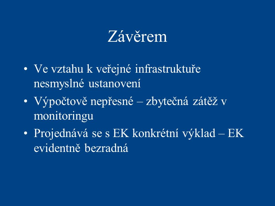 Závěrem Ve vztahu k veřejné infrastruktuře nesmyslné ustanovení Výpočtově nepřesné – zbytečná zátěž v monitoringu Projednává se s EK konkrétní výklad – EK evidentně bezradná