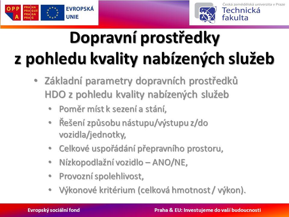 Evropský sociální fond Praha & EU: Investujeme do vaší budoucnosti Dopravní prostředky z pohledu kvality nabízených služeb Základní parametry dopravních prostředků HDO z pohledu kvality nabízených služeb Základní parametry dopravních prostředků HDO z pohledu kvality nabízených služeb Poměr míst k sezení a stání, Poměr míst k sezení a stání, Řešení způsobu nástupu/výstupu z/do vozidla/jednotky, Řešení způsobu nástupu/výstupu z/do vozidla/jednotky, Celkové uspořádání přepravního prostoru, Celkové uspořádání přepravního prostoru, Nízkopodlažní vozidlo – ANO/NE, Nízkopodlažní vozidlo – ANO/NE, Provozní spolehlivost, Provozní spolehlivost, Výkonové kritérium (celková hmotnost / výkon).