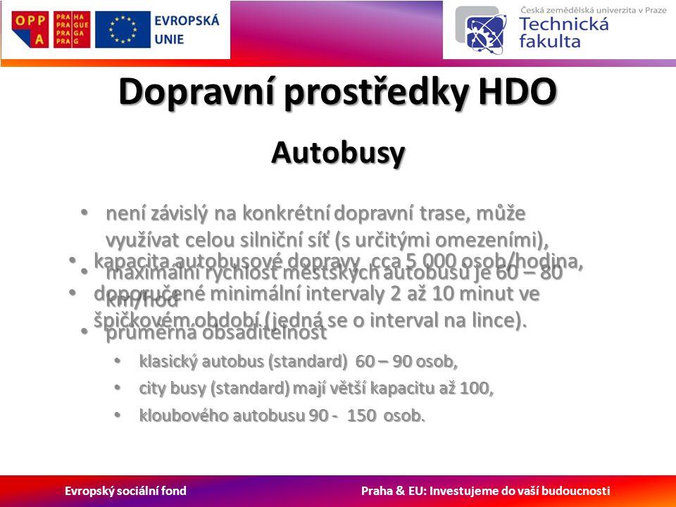 Evropský sociální fond Praha & EU: Investujeme do vaší budoucnosti Dopravní prostředky HDO není závislý na konkrétní dopravní trase, může využívat celou silniční síť (s určitými omezeními), není závislý na konkrétní dopravní trase, může využívat celou silniční síť (s určitými omezeními), maximální rychlost městských autobusů je 60 – 80 km/hod maximální rychlost městských autobusů je 60 – 80 km/hod průměrná obsaditelnost průměrná obsaditelnost klasický autobus (standard) 60 – 90 osob, klasický autobus (standard) 60 – 90 osob, city busy (standard) mají větší kapacitu až 100, city busy (standard) mají větší kapacitu až 100, kloubového autobusu 90 - 150 osob.
