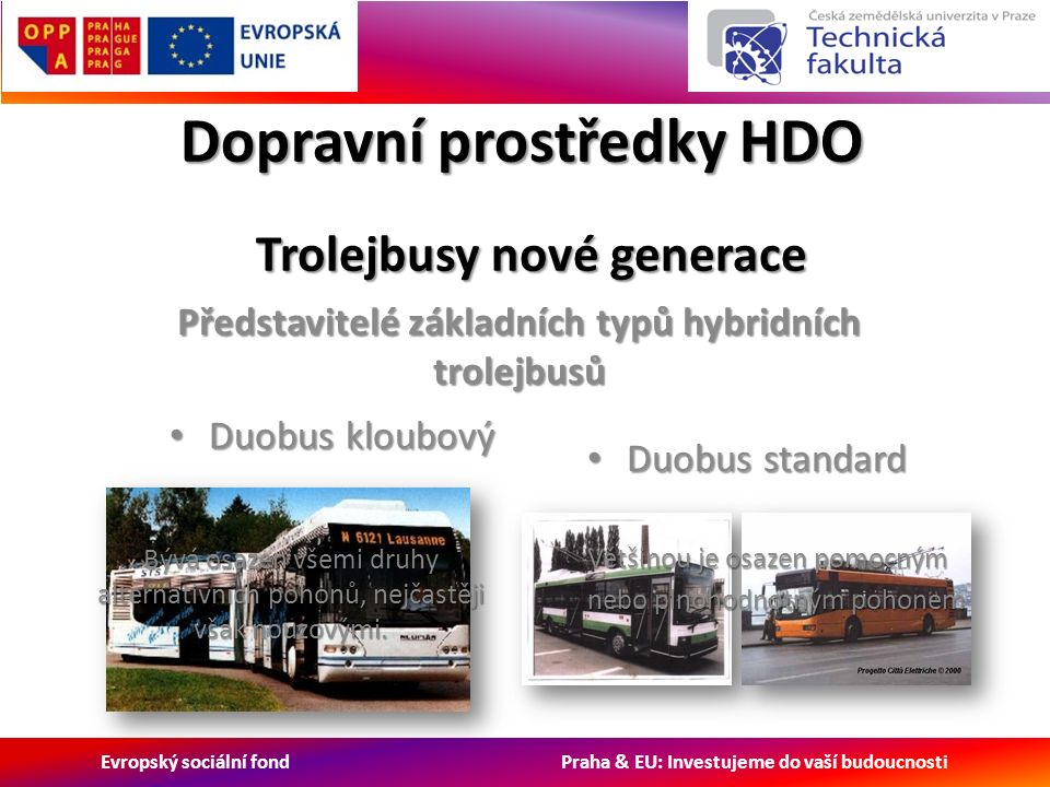 Evropský sociální fond Praha & EU: Investujeme do vaší budoucnosti Dopravní prostředky HDO Trolejbusy nové generace Trolejbusy nové generace Představitelé základních typů hybridních trolejbusů Duobus kloubový Duobus kloubový Duobus standard Duobus standard Většinou je osazen pomocným nebo plnohodnotným pohonem Bývá osazen všemi druhy alternativních pohonů, nejčastěji však nouzovými.