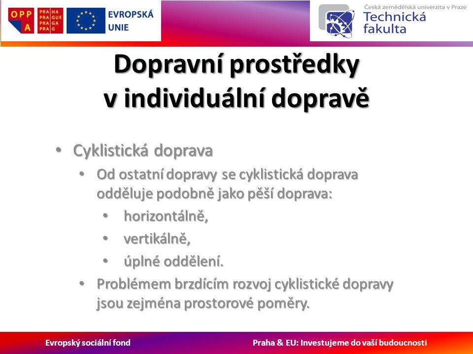 Evropský sociální fond Praha & EU: Investujeme do vaší budoucnosti Dopravní prostředky v individuální dopravě Cyklistická doprava Cyklistická doprava Od ostatní dopravy se cyklistická doprava odděluje podobně jako pěší doprava: Od ostatní dopravy se cyklistická doprava odděluje podobně jako pěší doprava: horizontálně, horizontálně, vertikálně, vertikálně, úplné oddělení.