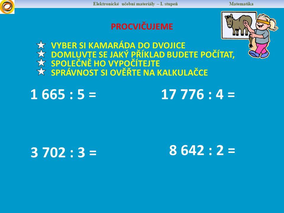 PROCVIČUJEME Elektronické učební materiály – I. stupeň Matematika 1 665 : 5 =17 776 : 4 = VYBER SI KAMARÁDA DO DVOJICE DOMLUVTE SE JAKÝ PŘÍKLAD BUDETE