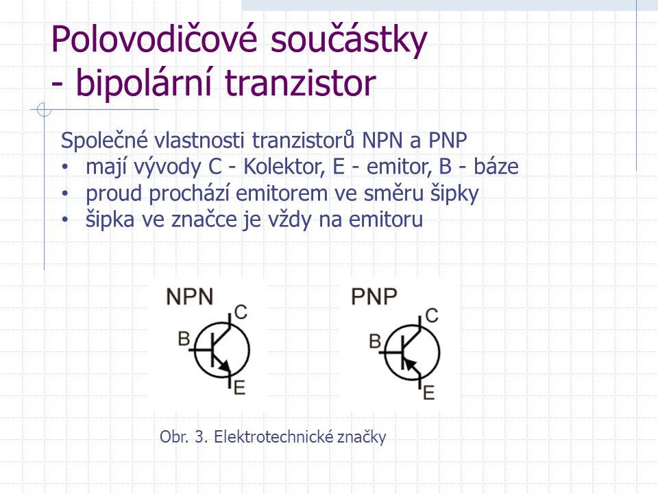 Polovodičové součástky - bipolární tranzistor Společné vlastnosti tranzistorů NPN a PNP mají vývody C - Kolektor, E - emitor, B - báze proud prochází emitorem ve směru šipky šipka ve značce je vždy na emitoru Obr.