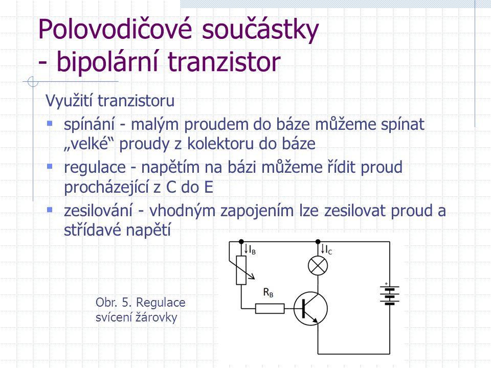 """Polovodičové součástky - bipolární tranzistor Využití tranzistoru  spínání - malým proudem do báze můžeme spínat """"velké proudy z kolektoru do báze  regulace - napětím na bázi můžeme řídit proud procházející z C do E  zesilování - vhodným zapojením lze zesilovat proud a střídavé napětí Obr."""