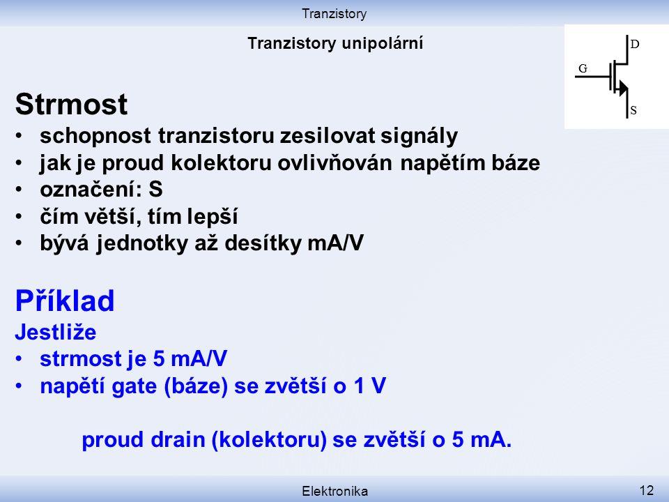 Tranzistory Elektronika 12 Strmost schopnost tranzistoru zesilovat signály jak je proud kolektoru ovlivňován napětím báze označení: S čím větší, tím lepší bývá jednotky až desítky mA/V Příklad Jestliže strmost je 5 mA/V napětí gate (báze) se zvětší o 1 V proud drain (kolektoru) se zvětší o 5 mA.