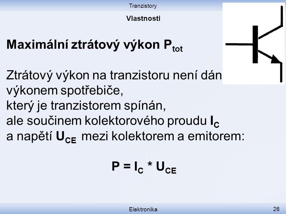 Tranzistory Elektronika 26 Maximální ztrátový výkon P tot Ztrátový výkon na tranzistoru není dán výkonem spotřebiče, který je tranzistorem spínán, ale součinem kolektorového proudu I C a napětí U CE mezi kolektorem a emitorem: P = I C * U CE