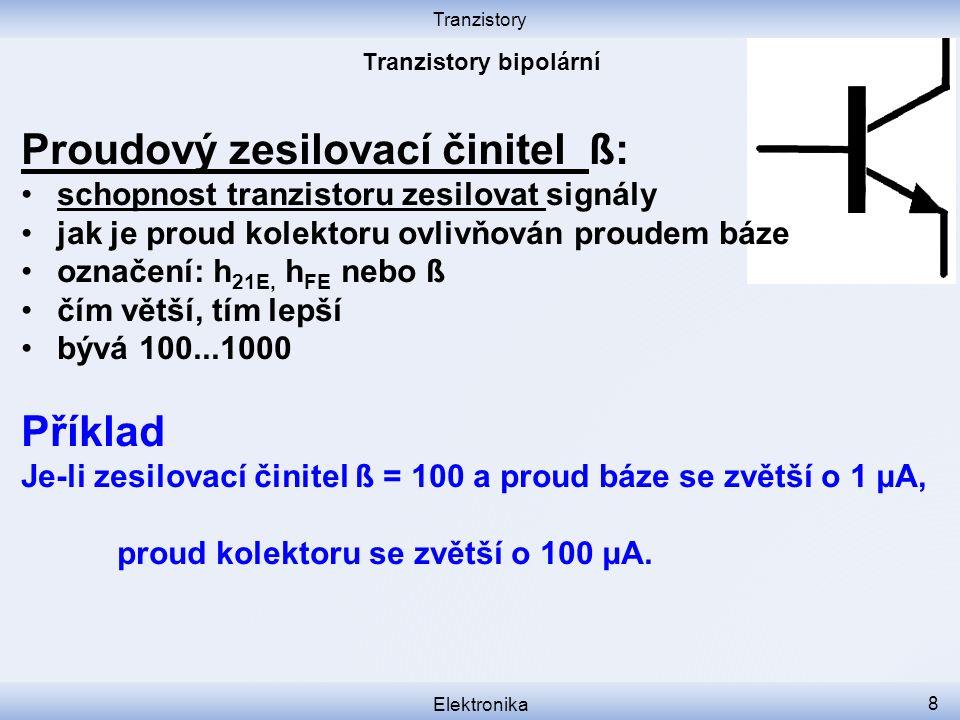 Tranzistory Elektronika 8 Proudový zesilovací činitel ß: schopnost tranzistoru zesilovat signály jak je proud kolektoru ovlivňován proudem báze označení: h 21E, h FE nebo ß čím větší, tím lepší bývá 100...1000 Příklad Je-li zesilovací činitel ß = 100 a proud báze se zvětší o 1 μA, proud kolektoru se zvětší o 100 μA.