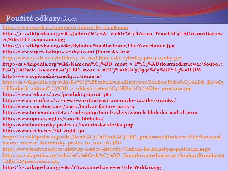 http://www.google.cz/imgres q=jihočeský+kraj&numhttp://www.google.cz/imgres q=jihočeský+kraj&num= https://cs.wikipedia.org/wiki/Jadern%C3%A1_elektr%C3%A1rna_Temel%C3%ADn#mediaview er/File:JETE-panorama.jpg https://cs.wikipedia.org/wiki/Rybolov#mediaviewer/File:Zoutelande.jpg http://www.superchalupy.cz/ubytovani-jihocesky-kraj http://www.az-air.cz/vyhlidkovy-let-nad-jihoceske-rybniky-pro-4-osoby-p17 http://cs.wikipedia.org/wiki/Kamenn%C3%BD_most_v_P%C3%ADsku#mediaviewer/Soubor: P%C3%ADsek,_Kamenn%C3%BD_most_a_n%C3%A1b%C5%99e%C5%BE%C3%AD.JPG http://www.regionalni-znacky.cz/sumava/ http://cs.wikipedia.org/wiki/Ro%C5%BEmberk#mediaviewer/Soubor:Rybn%C3%ADk_Ro%C5 %BEmberk_zabran%C3%BD_z_oblasti_reten%C4%8Dn%C3%ADho_prostoru.jpg http://www.ceiba.cz/new/produkt.php id=380 http://www.cb-info.cz/cz/mesto-zazitku/gastronomicke-zazitky/stranky/ http://www.spaceboss.net/party/budvar-factory-party-9 http://www.bohemiahotel.cz/index.php/hotel/vylety/zamek-hluboka-nad-vltavou http://www.npu.cz/sights/zamek-hluboka/ http://www.boubinsky-prales.cz/boubinska-stezka.php http://www.cechy.net/ id=&qid=90 https://cs.wikipedia.org/wiki/Boub%C3%ADnsk%C3%BD_prales#mediaviewer/File:National_ nature_reserve_Boubinsky_prales_in_2011_(6).JPG http://www.kudyznudy.cz/Aktivity-a-akce/Aktivity/Vlakem-Boubinskym-pralesem.aspx http://cs.wikipedia.org/wiki/%C4%8Cesk%C3%BD_Krumlov#mediaviewer/Soubor:Krumlov20 %28js%29panoramic.jpg https://cs.wikipedia.org/wiki/Vltava#mediaviewer/File:Moldau.jpg Použité odkazy : fotky: