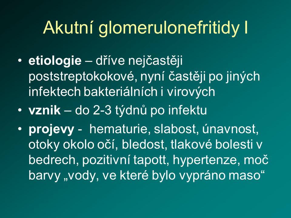 Akutní glomerulonefritidy I etiologie – dříve nejčastěji poststreptokokové, nyní častěji po jiných infektech bakteriálních i virových vznik – do 2-3 t