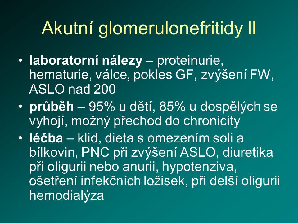 Akutní glomerulonefritidy II laboratorní nálezy – proteinurie, hematurie, válce, pokles GF, zvýšení FW, ASLO nad 200 průběh – 95% u dětí, 85% u dospěl