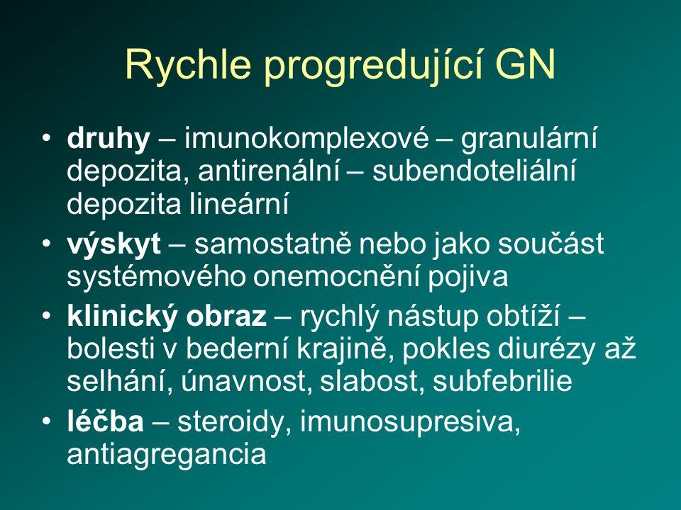 Rychle progredující GN druhy – imunokomplexové – granulární depozita, antirenální – subendoteliální depozita lineární výskyt – samostatně nebo jako so
