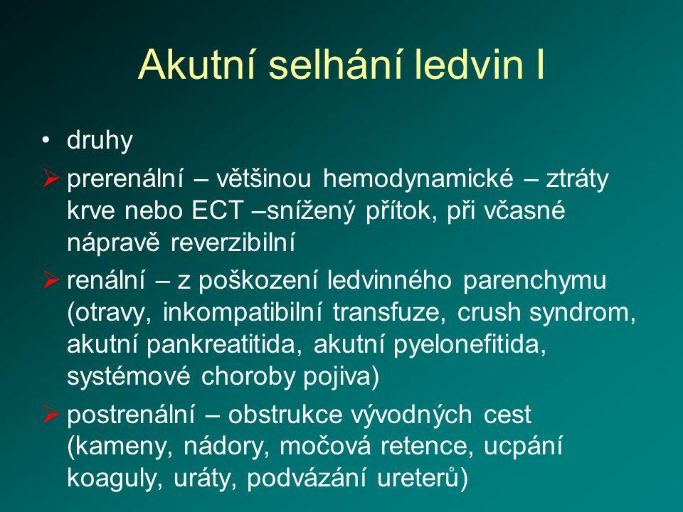 Akutní selhání ledvin I druhy  prerenální – většinou hemodynamické – ztráty krve nebo ECT –snížený přítok, při včasné nápravě reverzibilní  renální