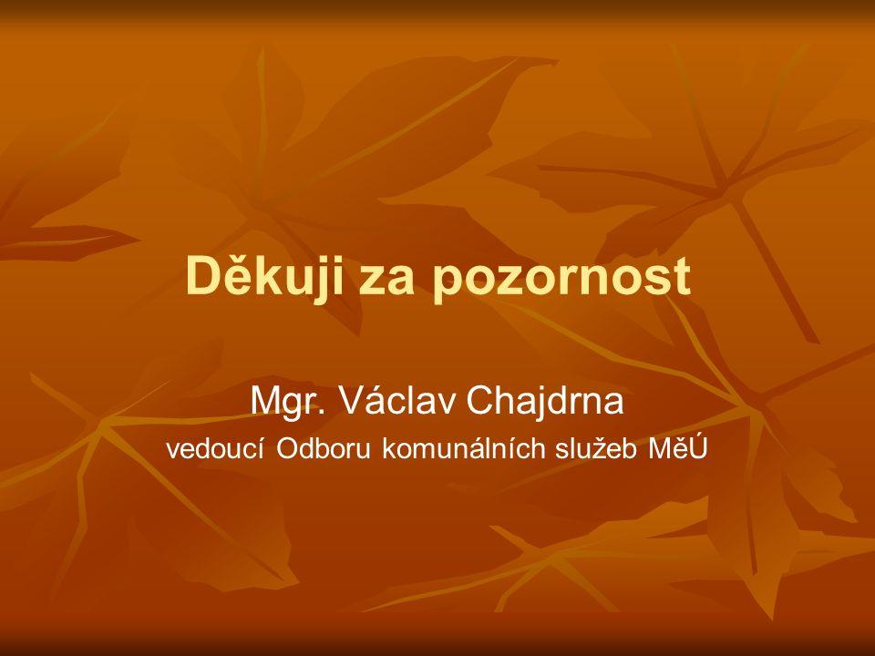 Děkuji za pozornost Mgr. Václav Chajdrna vedoucí Odboru komunálních služeb MěÚ