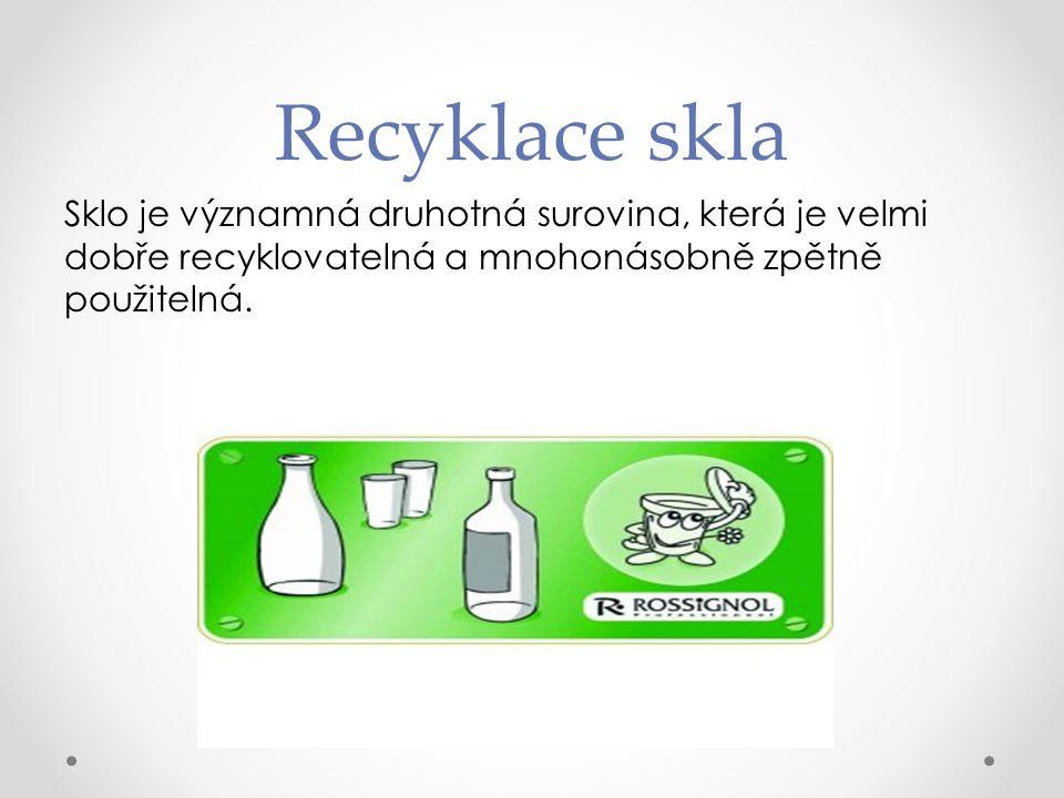 Recyklace skla Sklo je významná druhotná surovina, která je velmi dobře recyklovatelná a mnohonásobně zpětně použitelná.